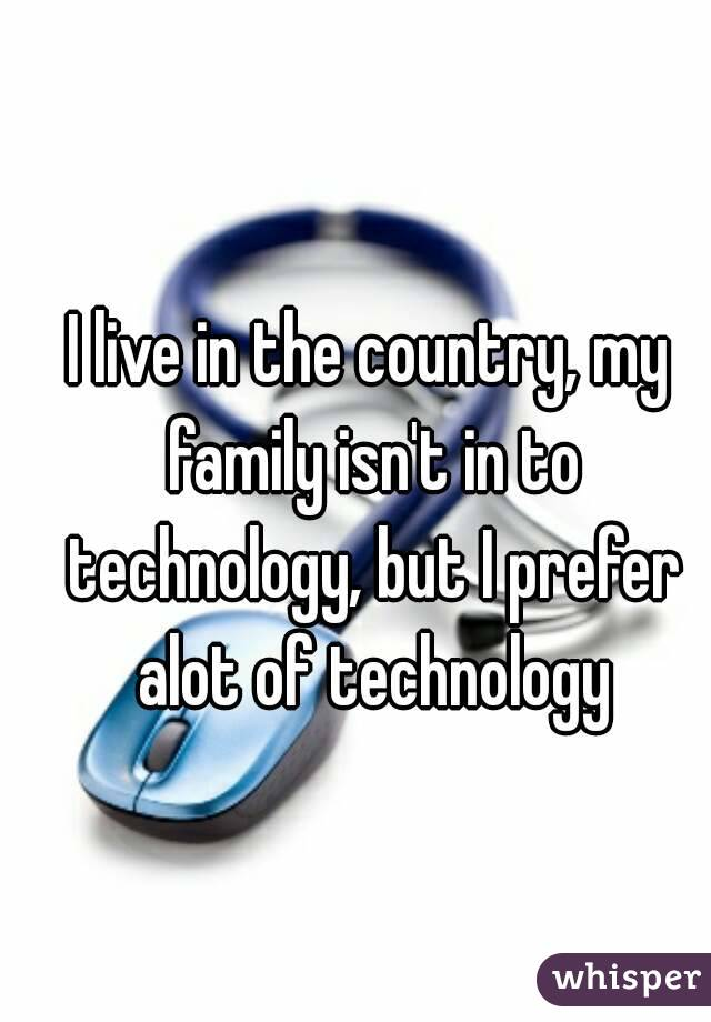 I live in the country, my family isn't in to technology, but I prefer alot of technology