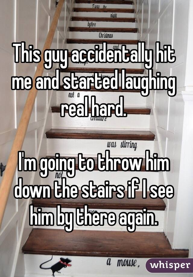 This guy accidentally hit me and started laughing real hard.  I'm going to throw him down the stairs if I see him by there again.