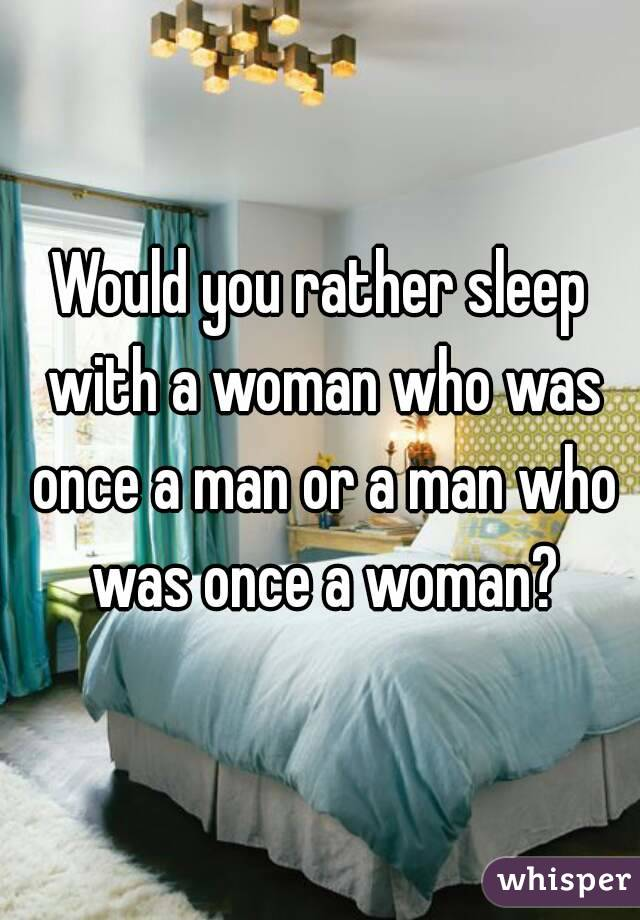 Would you rather sleep with a woman who was once a man or a man who was once a woman?