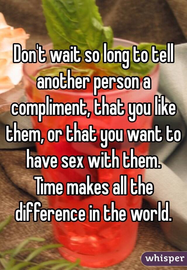 Don't wait so long to tell another person a compliment, that you like them, or that you want to have sex with them. Time makes all the difference in the world.