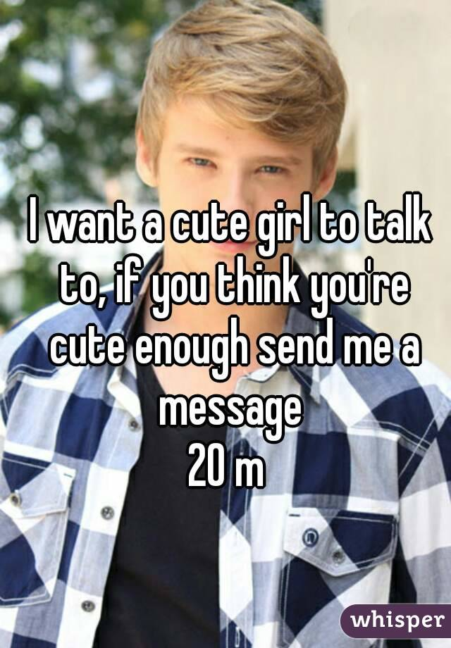 I want a cute girl to talk to, if you think you're cute enough send me a message  20 m
