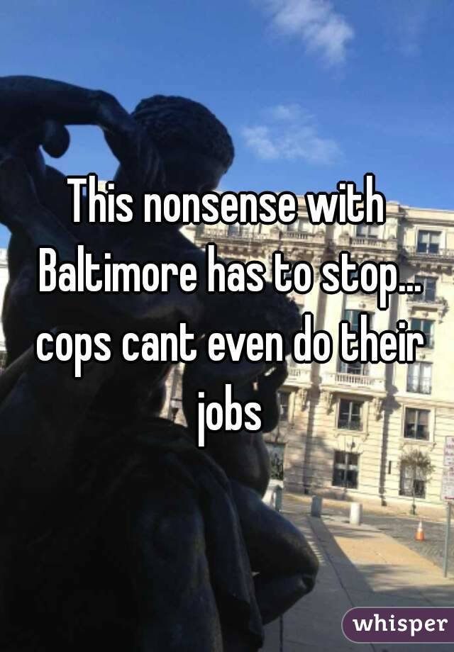 This nonsense with Baltimore has to stop... cops cant even do their jobs