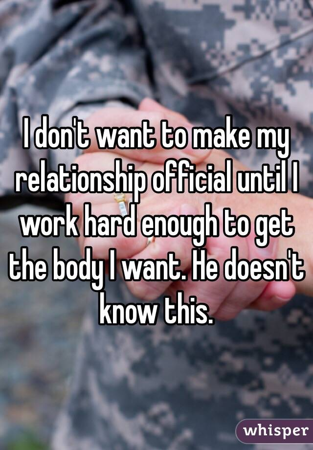 I don't want to make my relationship official until I work hard enough to get the body I want. He doesn't know this.