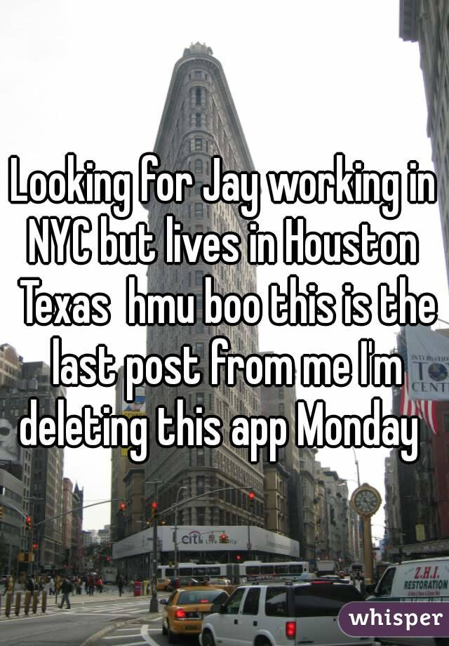 Looking for Jay working in NYC but lives in Houston  Texas  hmu boo this is the last post from me I'm deleting this app Monday