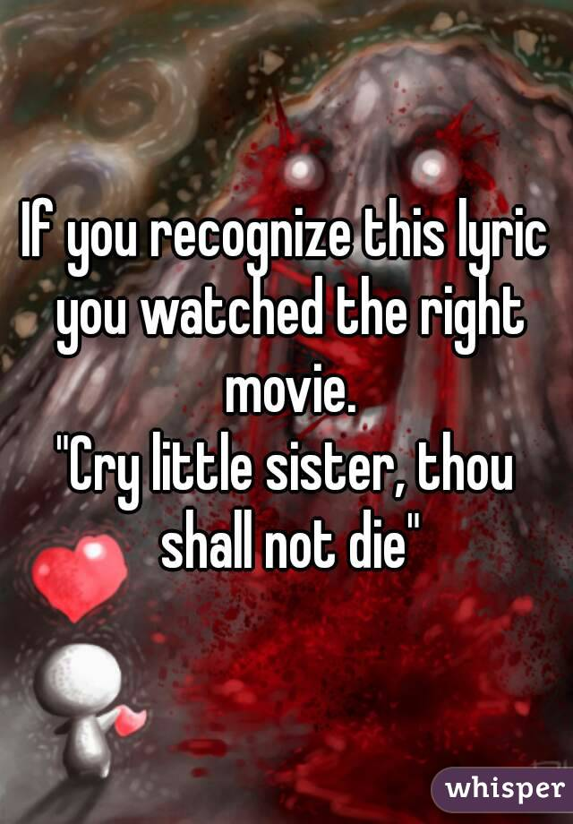 "If you recognize this lyric you watched the right movie. ""Cry little sister, thou shall not die"""