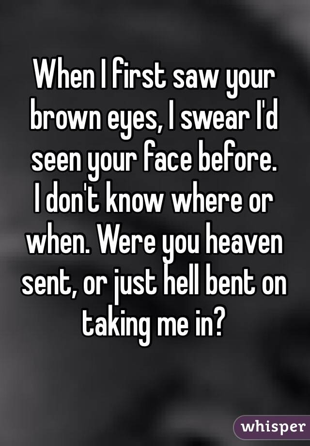 When I first saw your brown eyes, I swear I'd seen your face before.  I don't know where or when. Were you heaven sent, or just hell bent on taking me in?