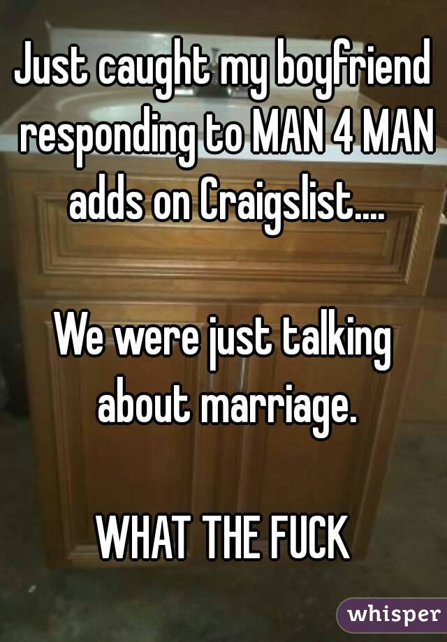 Just caught my boyfriend responding to MAN 4 MAN adds on Craigslist....  We were just talking about marriage.  WHAT THE FUCK