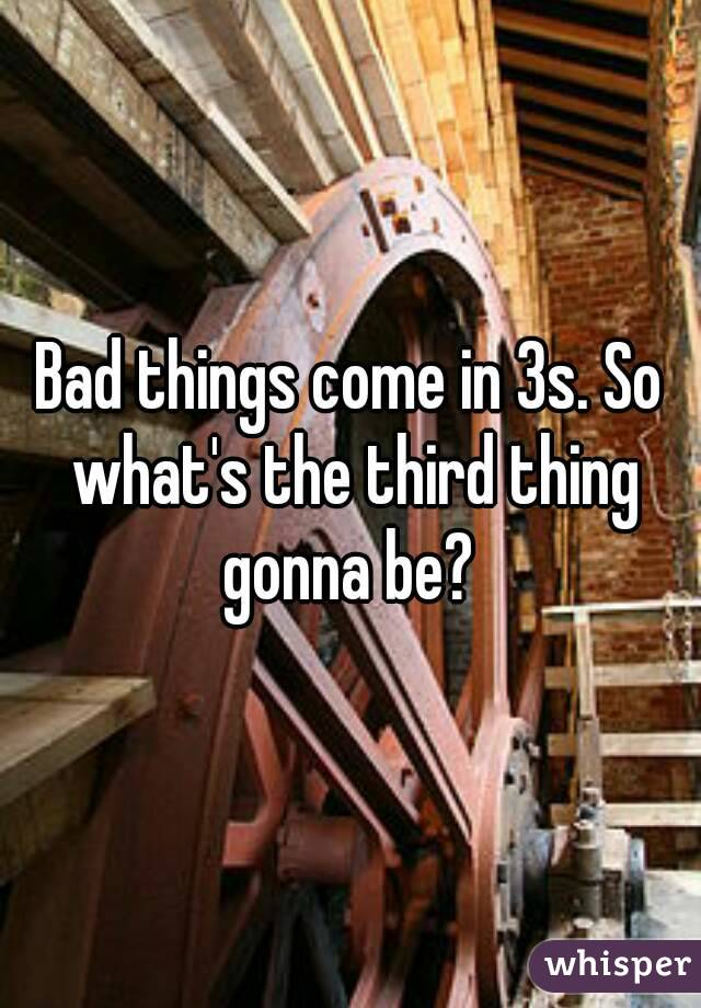 Bad things come in 3s. So what's the third thing gonna be?