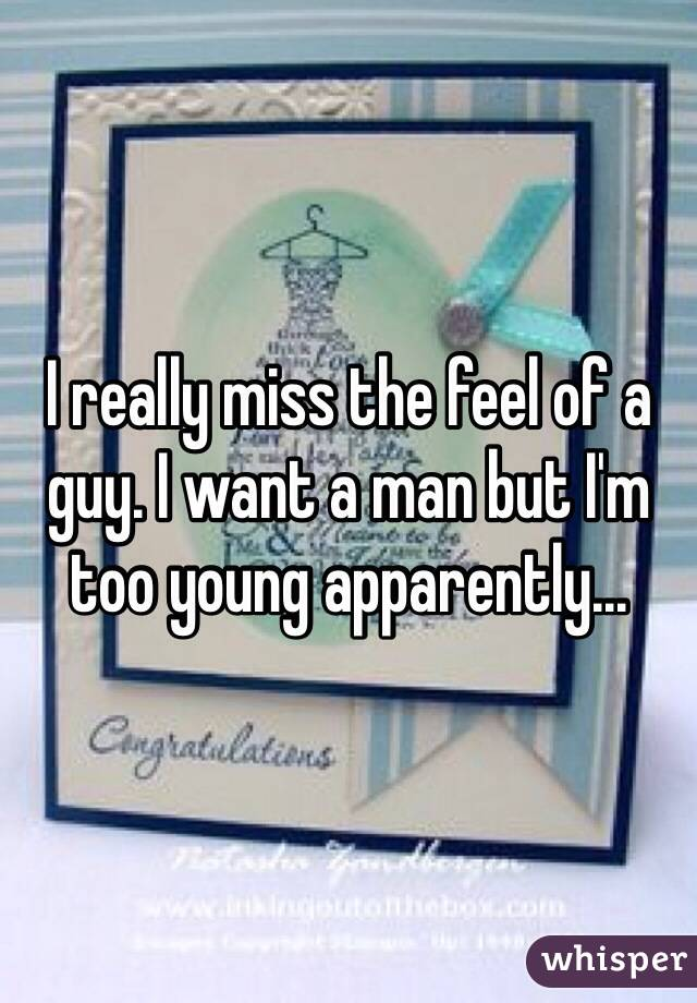 I really miss the feel of a guy. I want a man but I'm too young apparently...