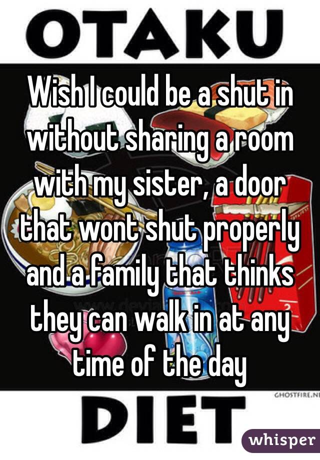 Wish I could be a shut in without sharing a room with my sister, a door that wont shut properly and a family that thinks they can walk in at any time of the day