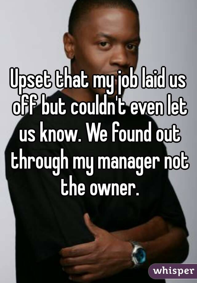 Upset that my job laid us off but couldn't even let us know. We found out through my manager not the owner.