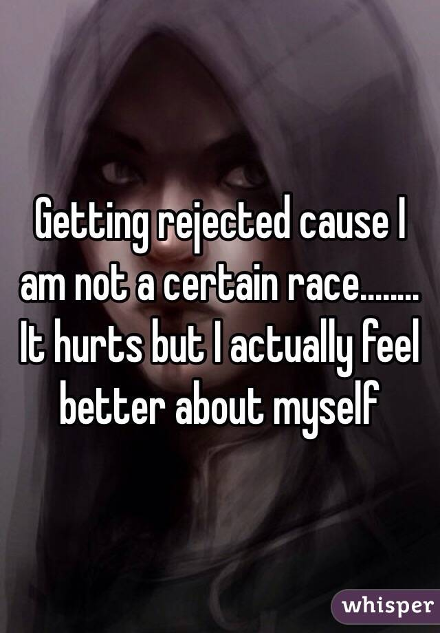 Getting rejected cause I am not a certain race........ It hurts but I actually feel better about myself