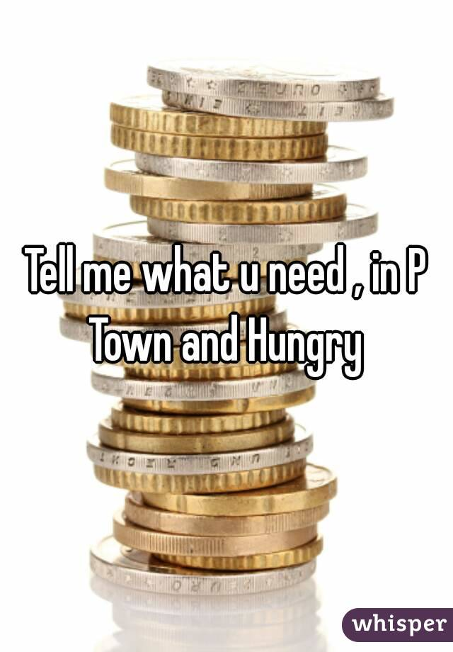 Tell me what u need , in P Town and Hungry