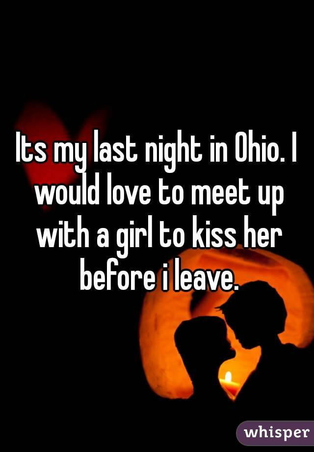Its my last night in Ohio. I would love to meet up with a girl to kiss her before i leave.