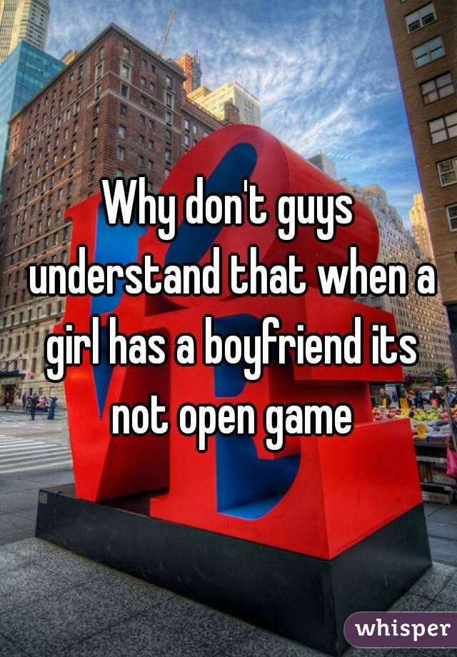 Why don't guys understand that when a girl has a boyfriend its not open game