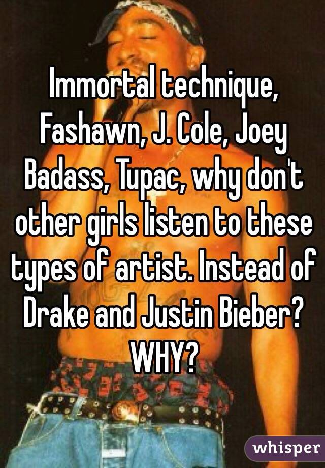 Immortal technique, Fashawn, J. Cole, Joey Badass, Tupac, why don't other girls listen to these types of artist. Instead of Drake and Justin Bieber? WHY?
