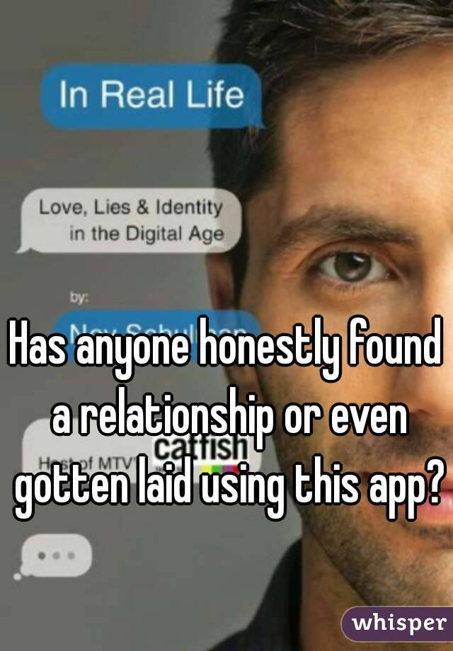 Has anyone honestly found a relationship or even gotten laid using this app?