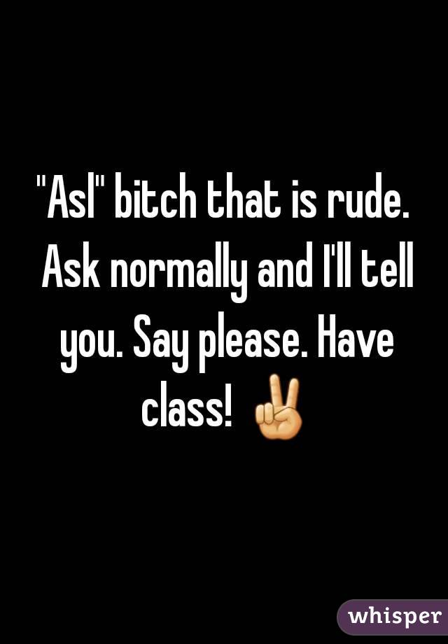 """Asl"" bitch that is rude. Ask normally and I'll tell you. Say please. Have class! ✌"