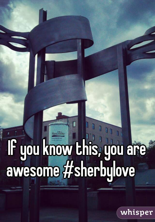 If you know this, you are awesome #sherbylove