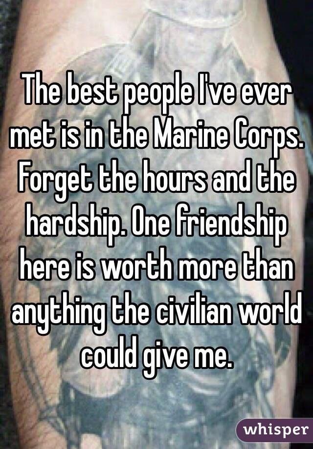 The best people I've ever met is in the Marine Corps. Forget the hours and the hardship. One friendship here is worth more than anything the civilian world could give me.