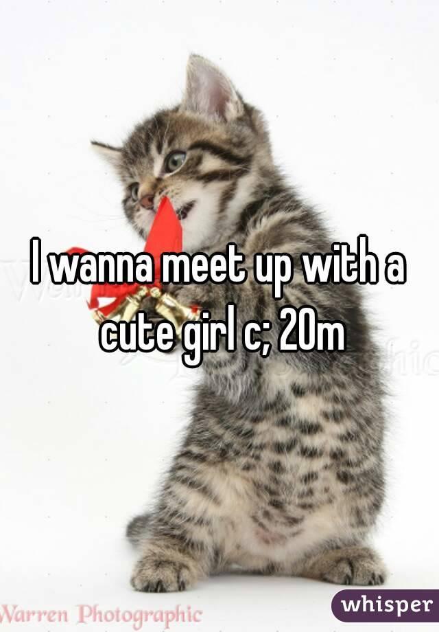 I wanna meet up with a cute girl c; 20m