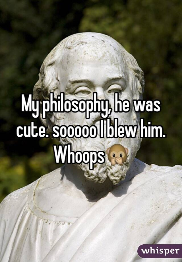 My philosophy, he was cute. sooooo I blew him. Whoops🙊