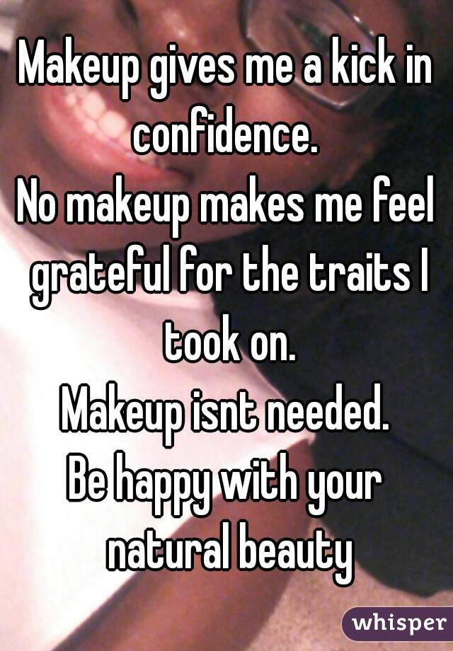 Makeup gives me a kick in confidence.  No makeup makes me feel grateful for the traits I took on. Makeup isnt needed. Be happy with your natural beauty