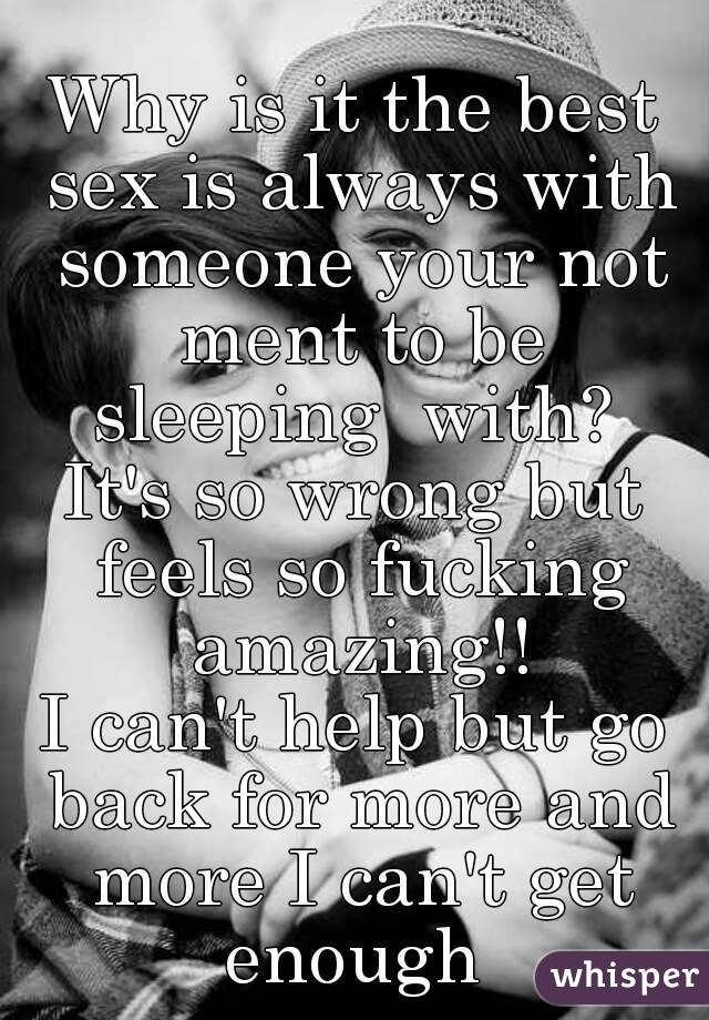 Why is it the best sex is always with someone your not ment to be sleeping  with?  It's so wrong but feels so fucking amazing!! I can't help but go back for more and more I can't get enough