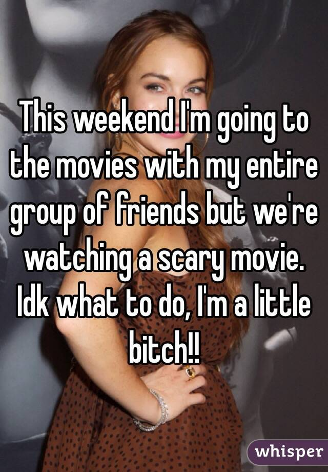 This weekend I'm going to the movies with my entire group of friends but we're watching a scary movie. Idk what to do, I'm a little bitch!!