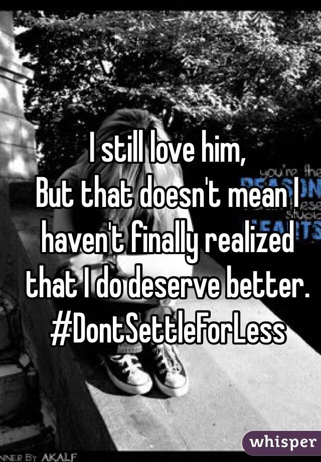 I still love him,  But that doesn't mean I haven't finally realized that I do deserve better.  #DontSettleForLess