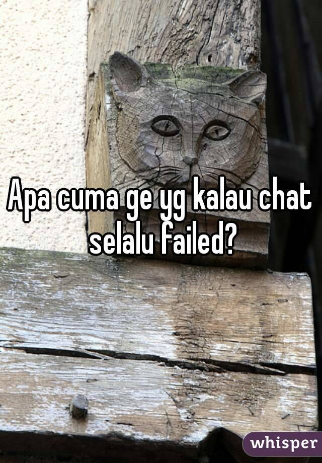 Apa cuma ge yg kalau chat selalu failed?