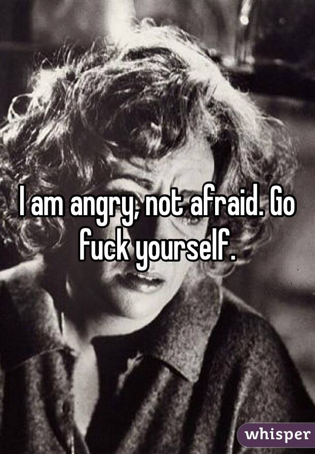 I am angry, not afraid. Go fuck yourself.