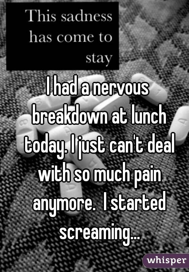 I had a nervous breakdown at lunch today. I just can't deal with so much pain anymore.  I started screaming...
