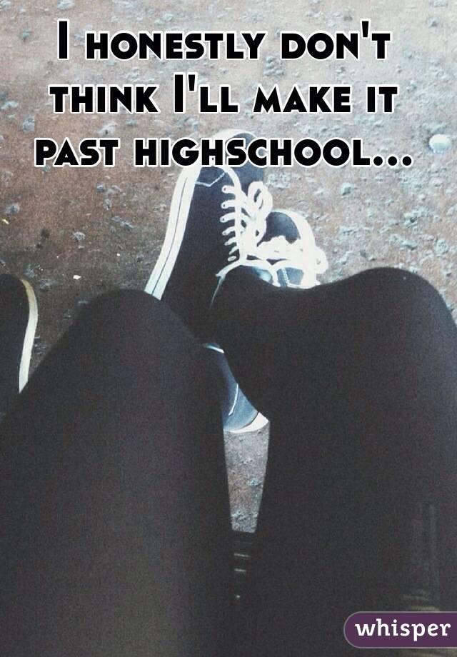 I honestly don't think I'll make it past highschool...