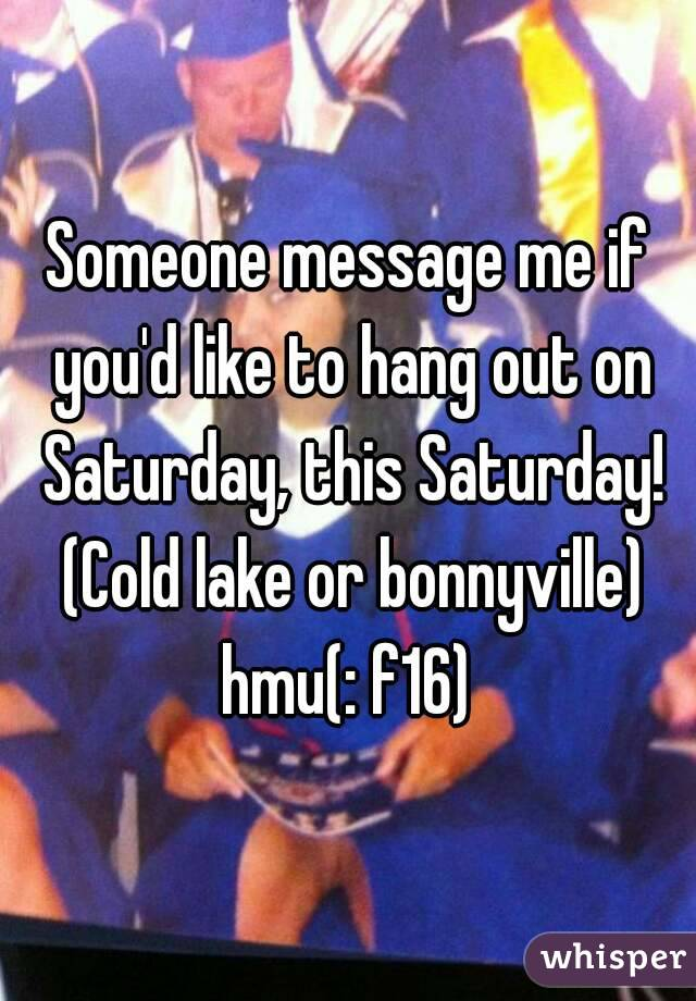 Someone message me if you'd like to hang out on Saturday, this Saturday! (Cold lake or bonnyville) hmu(: f16)