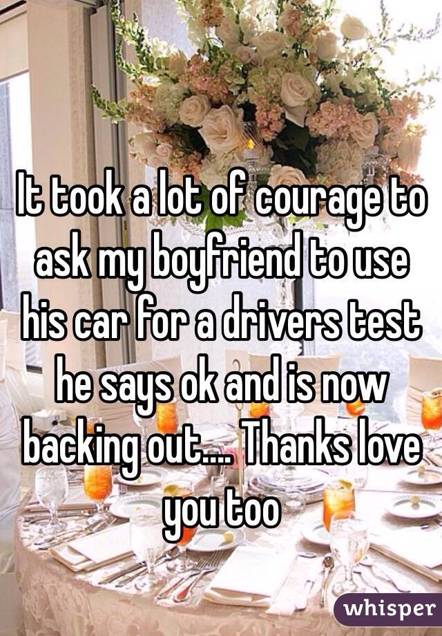 It took a lot of courage to ask my boyfriend to use his car for a drivers test he says ok and is now backing out.... Thanks love you too