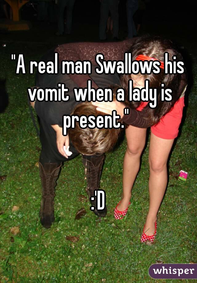 """A real man Swallows his vomit when a lady is present.""     :'D"