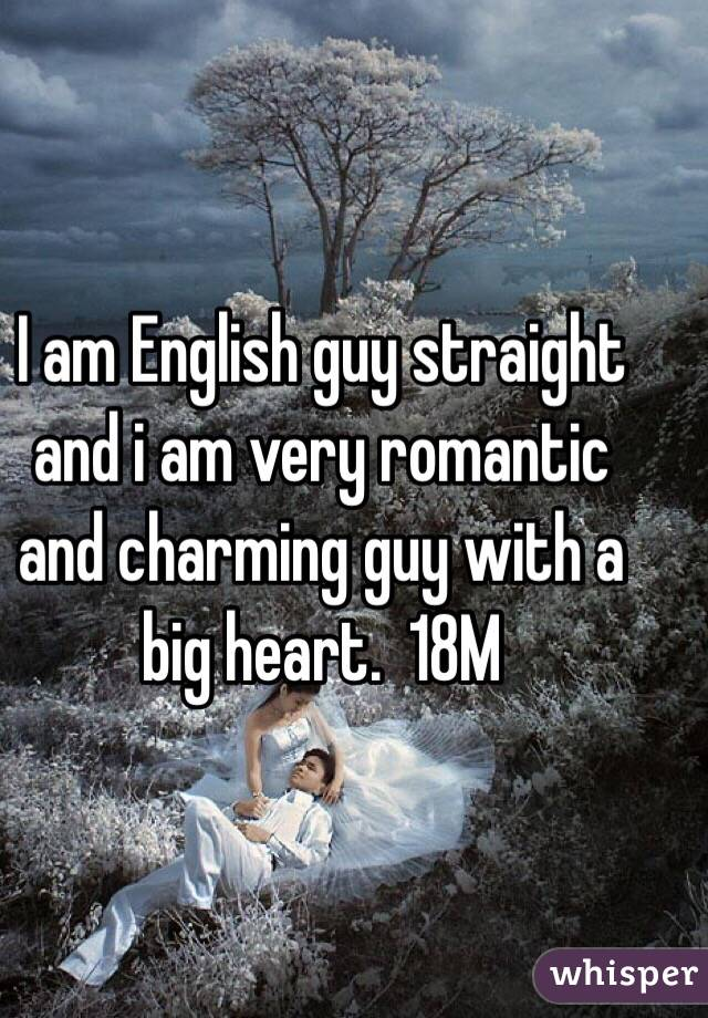 I am English guy straight and i am very romantic and charming guy with a big heart.  18M