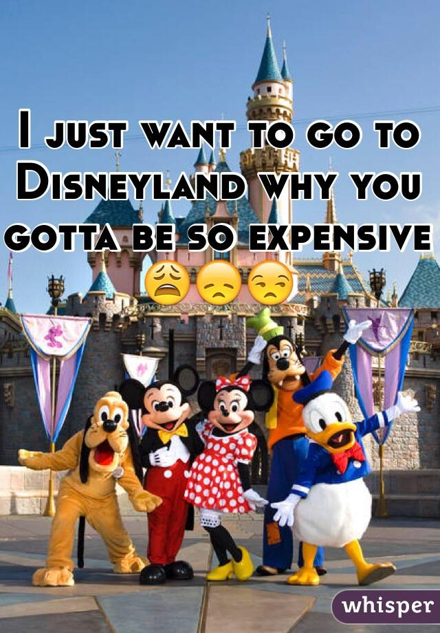 I just want to go to Disneyland why you gotta be so expensive 😩😞😒