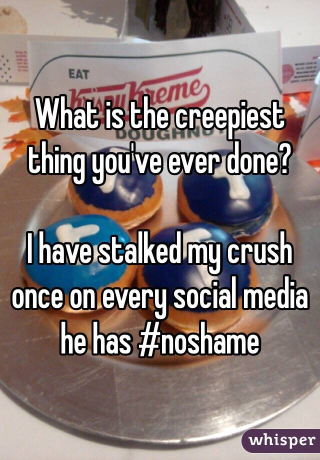 What is the creepiest thing you've ever done?  I have stalked my crush once on every social media he has #noshame