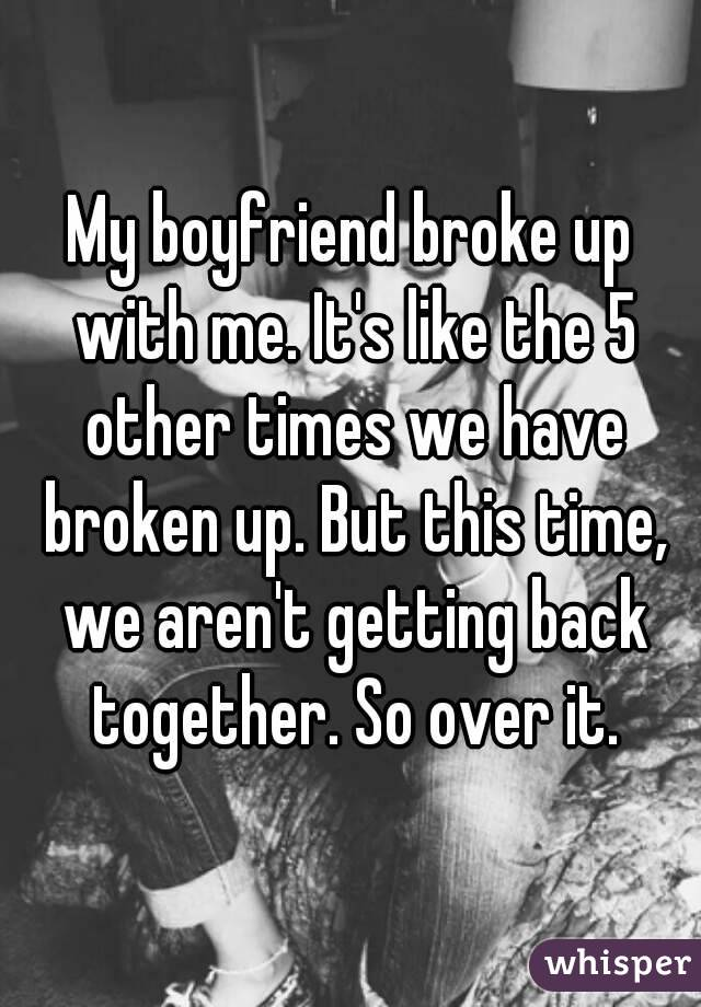 My boyfriend broke up with me. It's like the 5 other times we have broken up. But this time, we aren't getting back together. So over it.