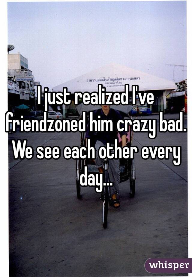 I just realized I've friendzoned him crazy bad. We see each other every day...