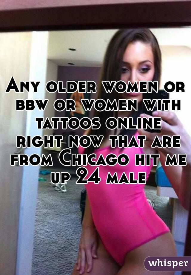 Any older women or bbw or women with tattoos online right now that are from Chicago hit me up 24 male