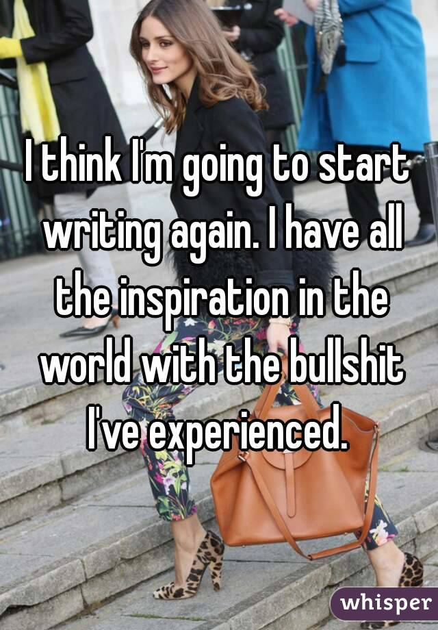 I think I'm going to start writing again. I have all the inspiration in the world with the bullshit I've experienced.