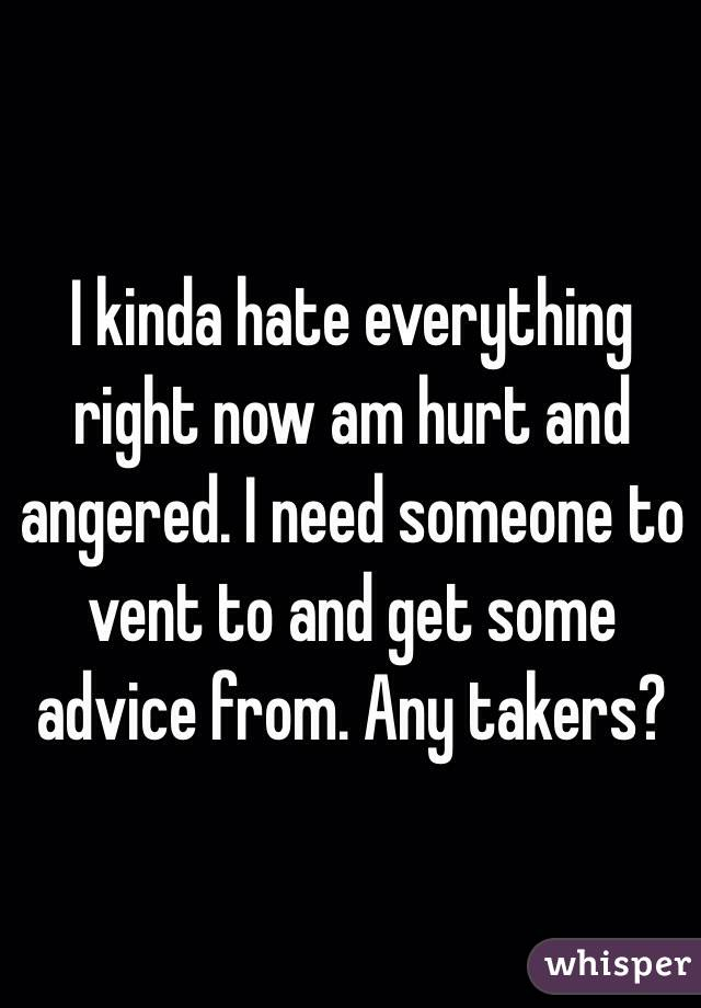 I kinda hate everything right now am hurt and angered. I need someone to vent to and get some advice from. Any takers?