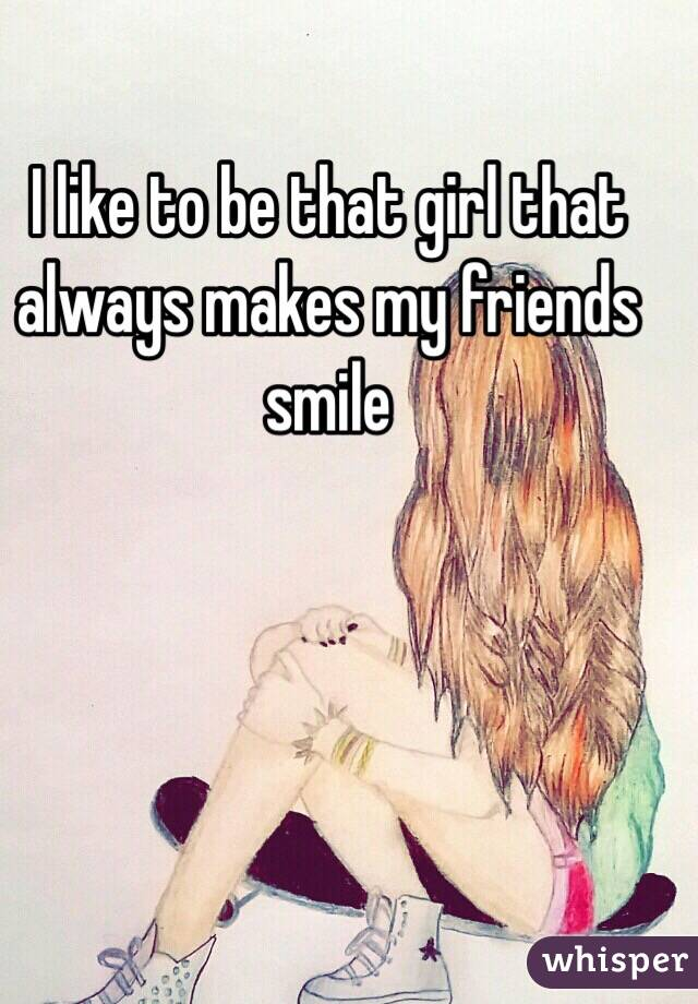 I like to be that girl that always makes my friends smile