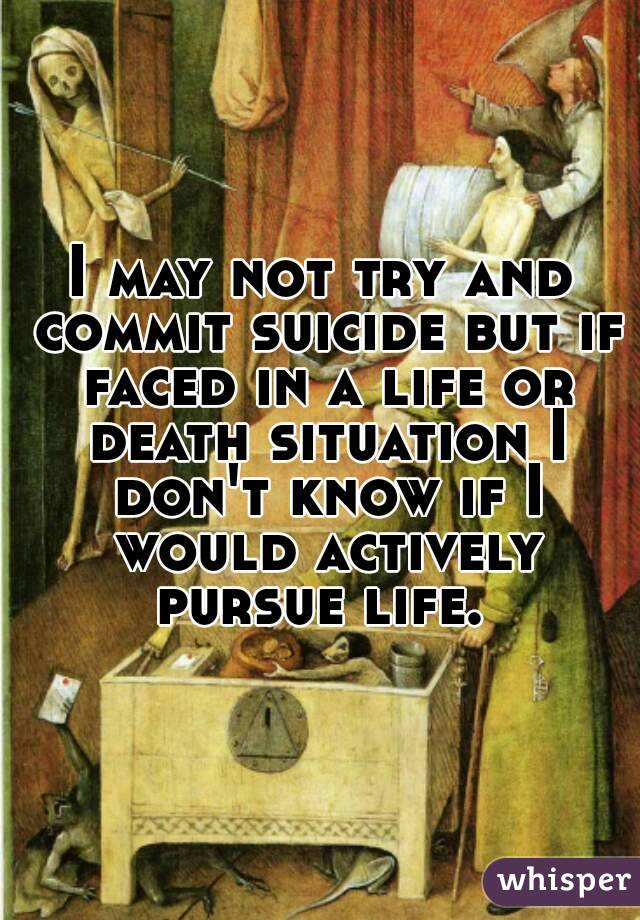 I may not try and commit suicide but if faced in a life or death situation I don't know if I would actively pursue life.