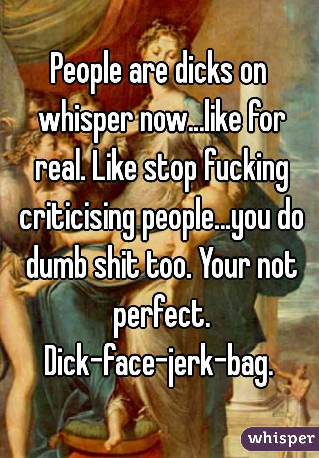 People are dicks on whisper now...like for real. Like stop fucking criticising people...you do dumb shit too. Your not perfect. Dick-face-jerk-bag.