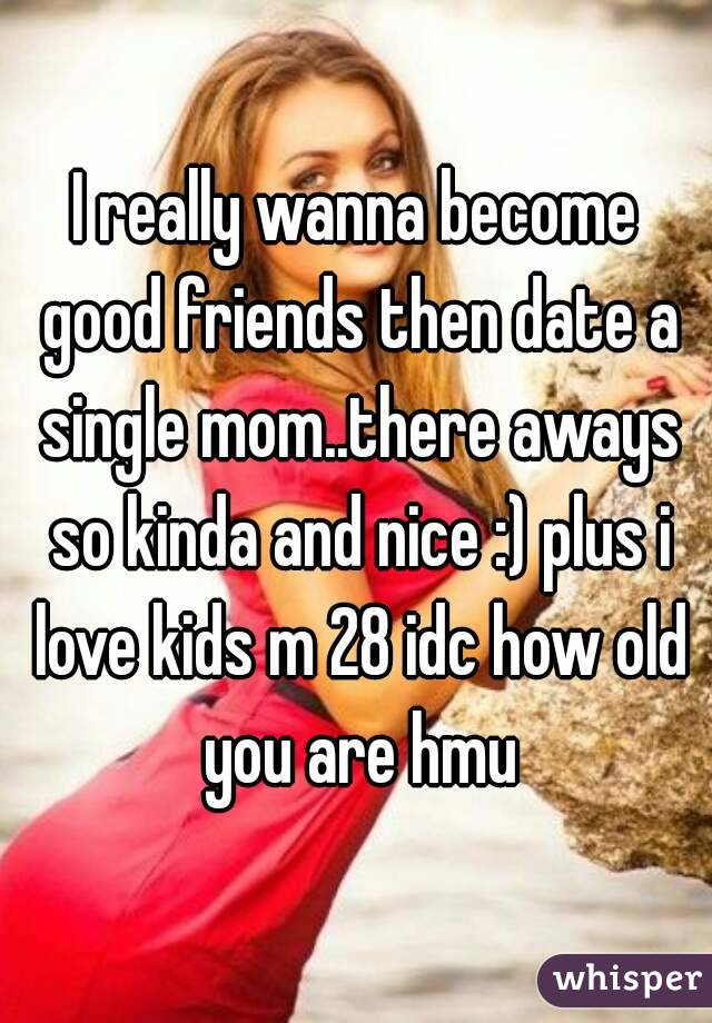 I really wanna become good friends then date a single mom..there aways so kinda and nice :) plus i love kids m 28 idc how old you are hmu