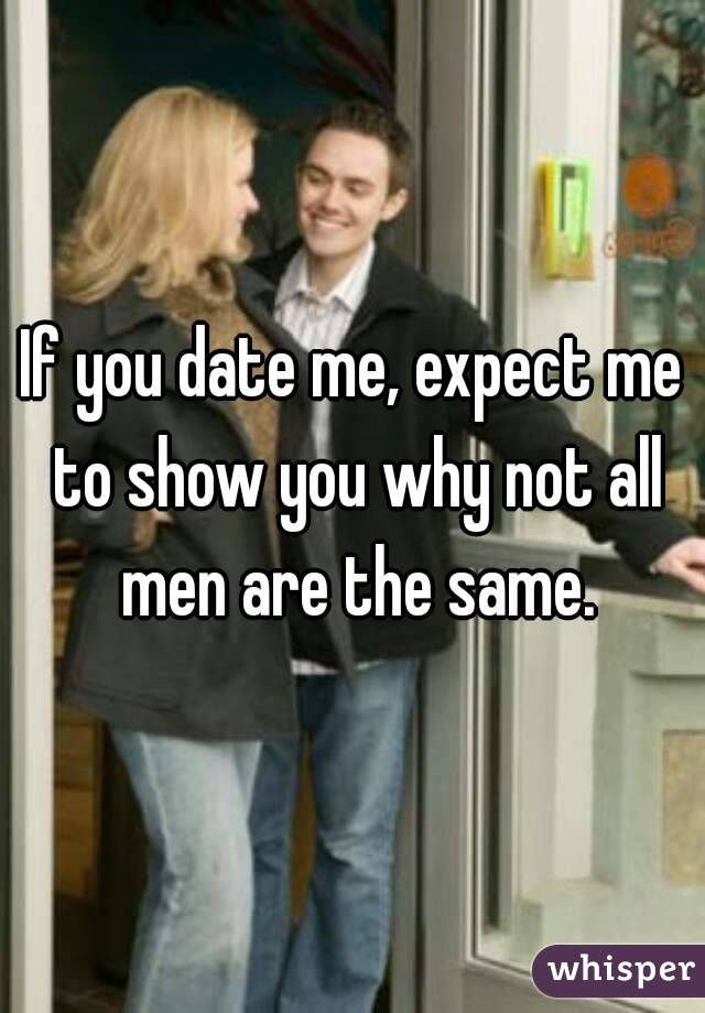 If you date me, expect me to show you why not all men are the same.